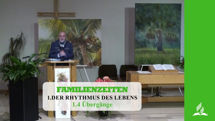 1.4 Übergänge – DER RHYTHMUS DES LEBENS | Pastor Mag. Kurt Piesslinger