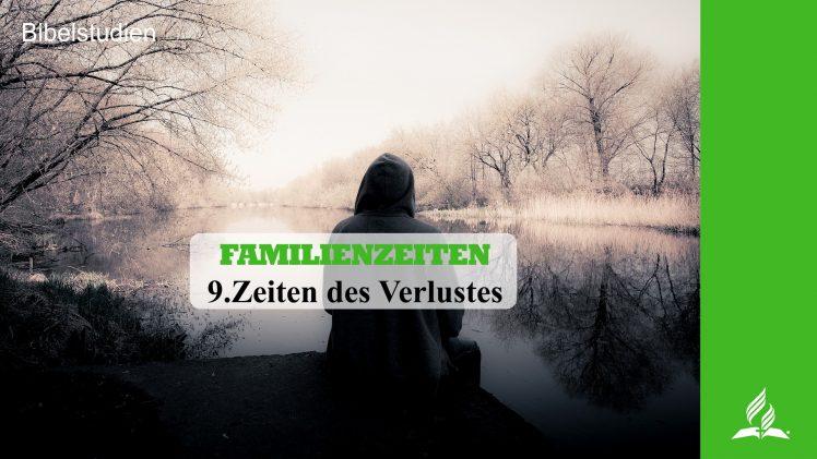9.ZEITEN DES VERLUSTES – FAMILIENZEITEN | Pastor Mag. Kurt Piesslinger