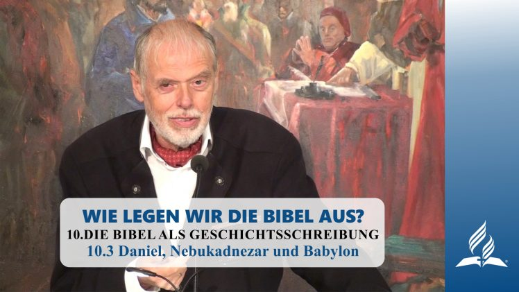 10.3 Daniel, Nebukadnezar und Babylon – DIE BIBEL ALS GESCHICHTSSCHREIBUNG | Pastor Mag. Kurt Piesslinger