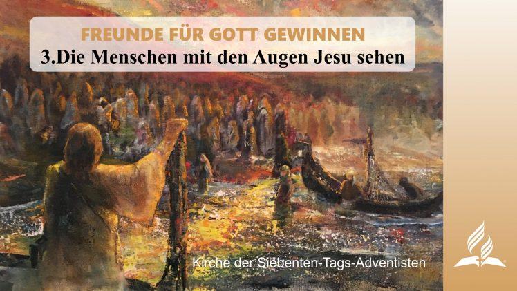 3.DIE MENSCHEN MIT DEN AUGEN JESU SEHEN – FREUNDE FÜR GOTT GEWINNEN | Pastor Mag. Kurt Piesslinger