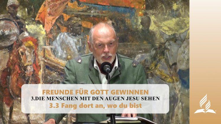 3.3 Fang dort an wo du bist – DIE MENSCHEN MIT DEN AUGEN JESU SEHEN   Pastor Mag. Kurt Piesslinger