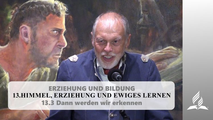 13.3 Dann werden wir erkennen – HIMMEL, ERZIEHUNG UND EWIGES LERNEN | Pastor Mag. Kurt Piesslinger